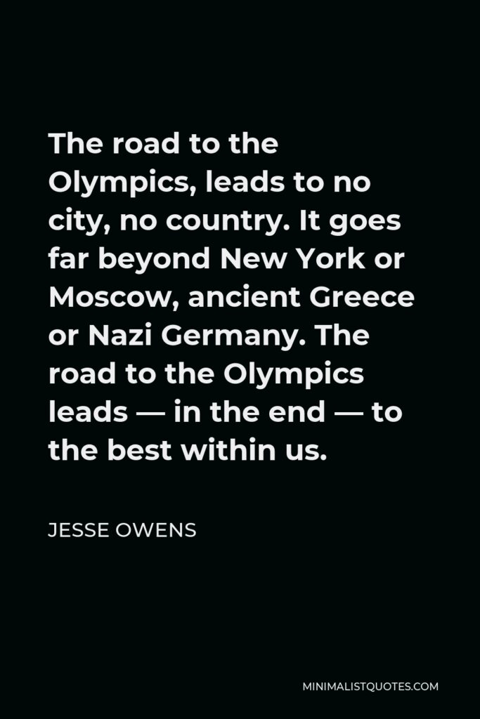 Jesse Owens Quote - The road to the Olympics, leads to no city, no country. It goes far beyond New York or Moscow, ancient Greece or Nazi Germany. The road to the Olympics leads — in the end — to the best within us.