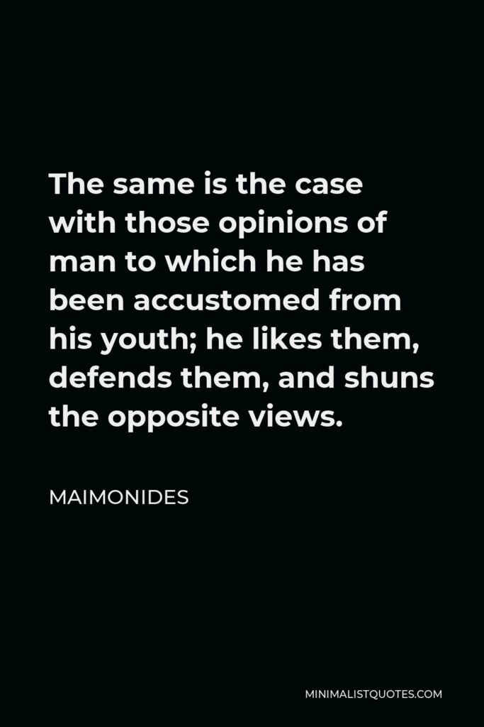 Maimonides Quote - The same is the case with those opinions of man to which he has been accustomed from his youth; he likes them, defends them, and shuns the opposite views.