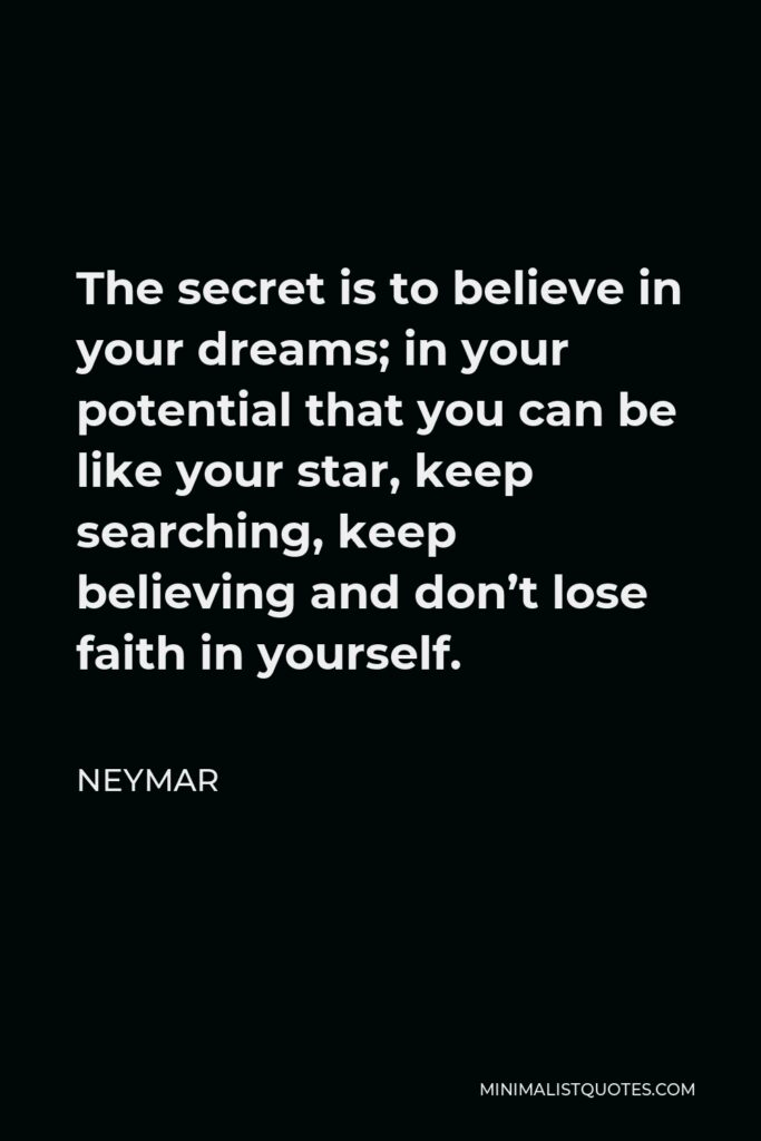 Neymar Quote - The secret is to believe in your dreams; in your potential that you can be like your star, keep searching, keep believing and don't lose faith in yourself.