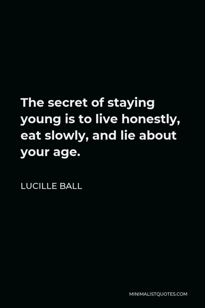 Lucille Ball Quote - The secret of staying young is to live honestly, eat slowly, and lie about your age.