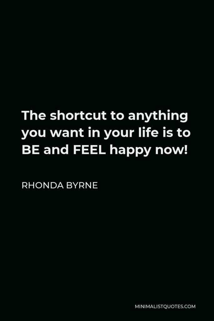 Rhonda Byrne Quote - The shortcut to anything you want in your life is to BE and FEEL happy now!