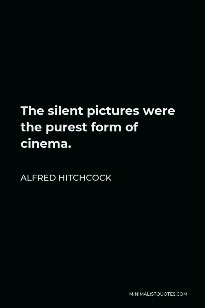 Alfred Hitchcock Quote - The silent pictures were the purest form of cinema.
