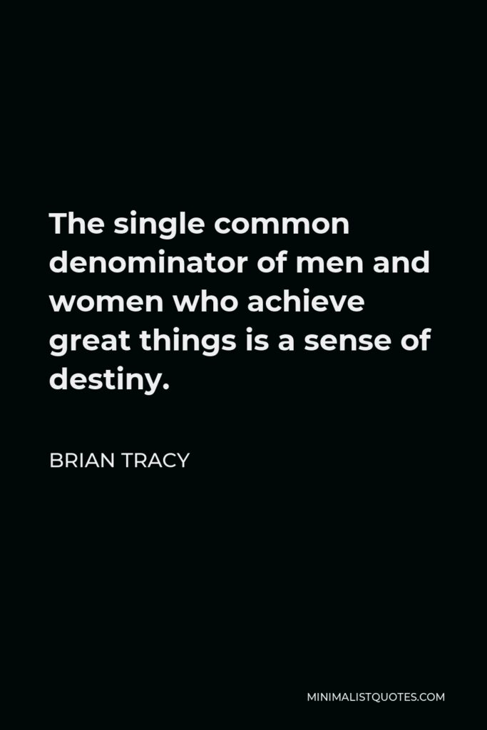 Brian Tracy Quote - The single common denominator of men and women who achieve great things is a sense of destiny.