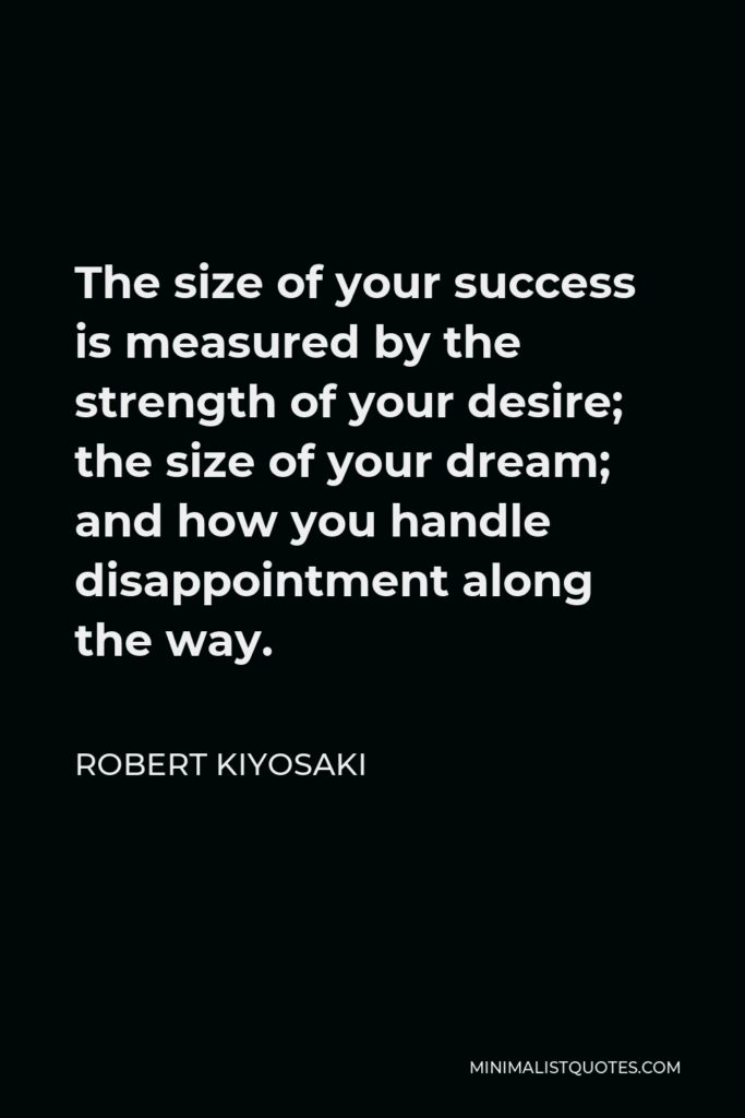 Robert Kiyosaki Quote - The size of your success is measured by the strength of your desire; the size of your dream; and how you handle disappointment along the way.
