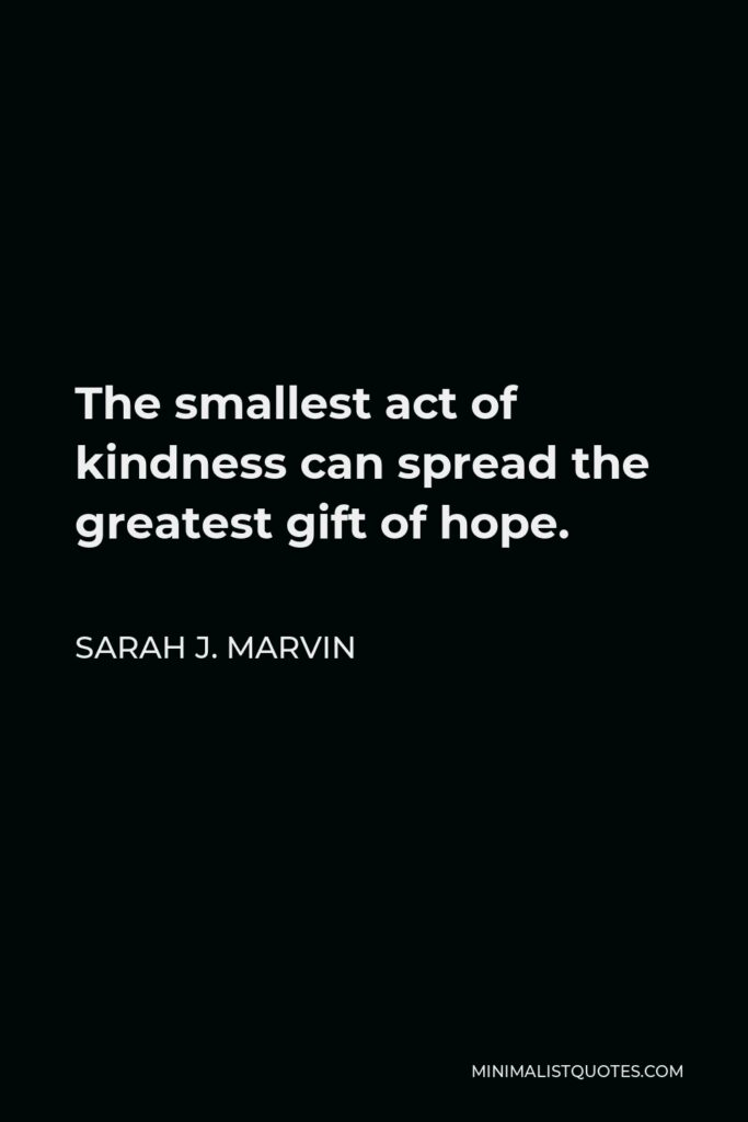 Sarah J. Marvin Quote - The smallest act of kindness can spread the greatest gift of hope.