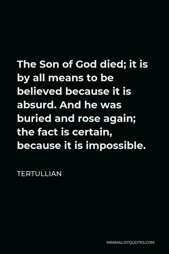 Tertullian Quote - The Son of God died; it is by all means to be believed because it is absurd. And he was buried and rose again; the fact is certain, because it is impossible.