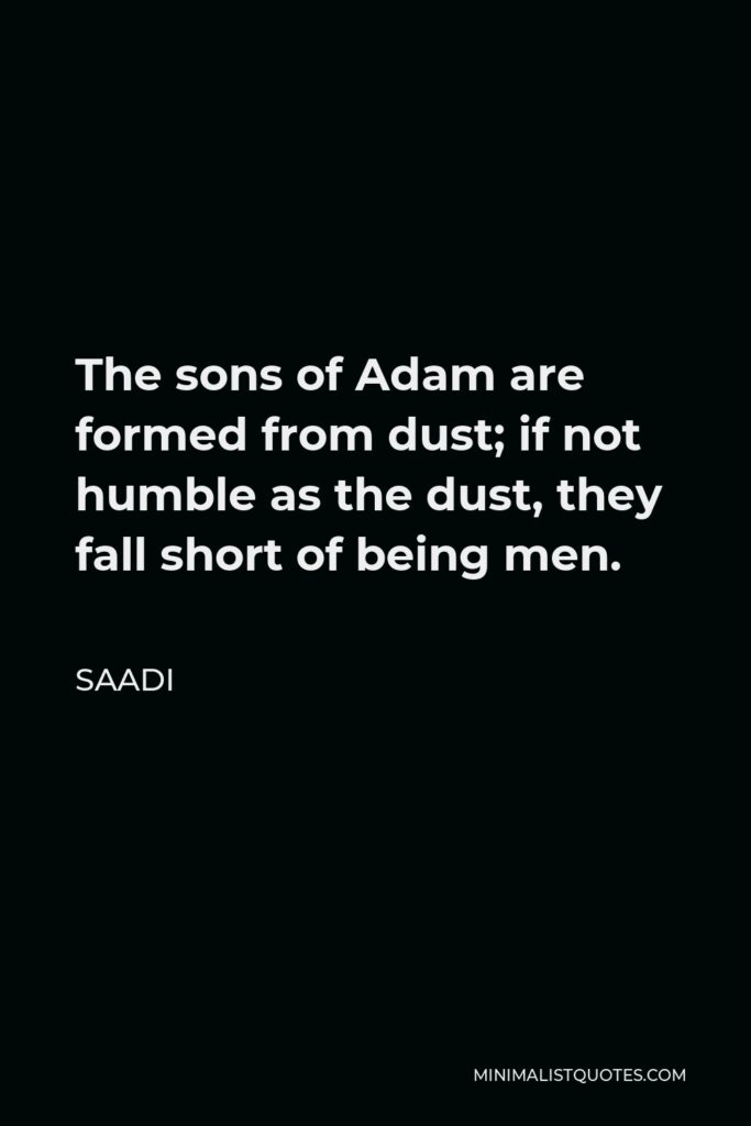 Saadi Quote - The sons of Adam are formed from dust; if not humble as the dust, they fall short of being men.