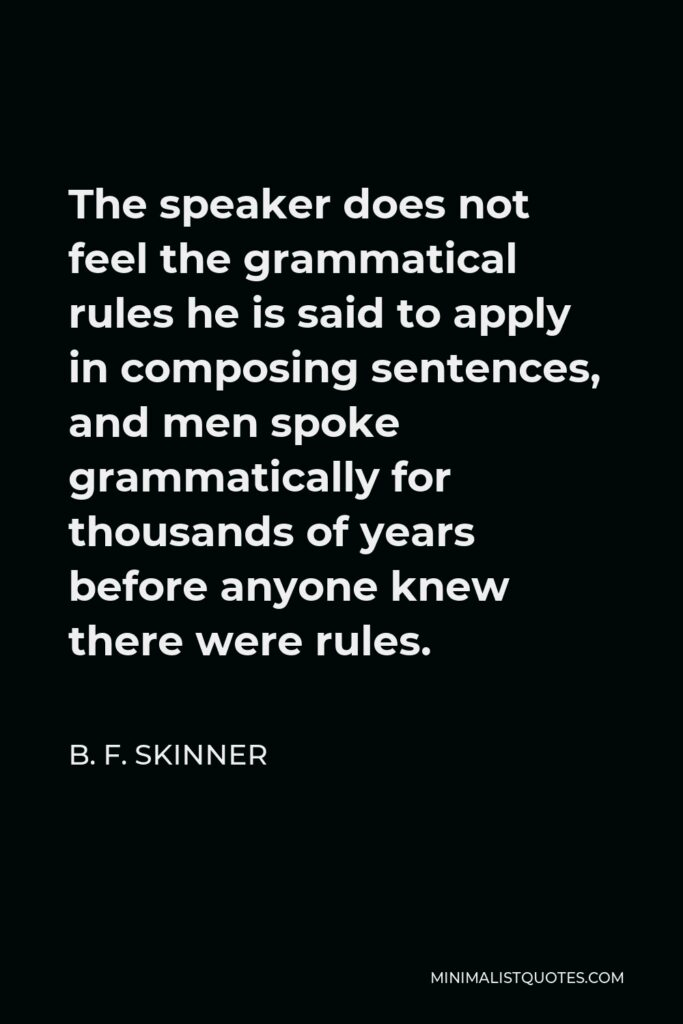 B. F. Skinner Quote - The speaker does not feel the grammatical rules he is said to apply in composing sentences, and men spoke grammatically for thousands of years before anyone knew there were rules.