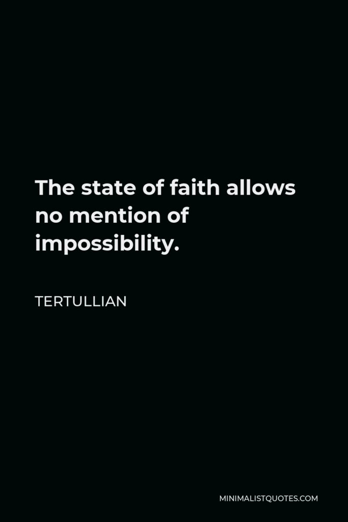 Tertullian Quote - The state of faith allows no mention of impossibility.