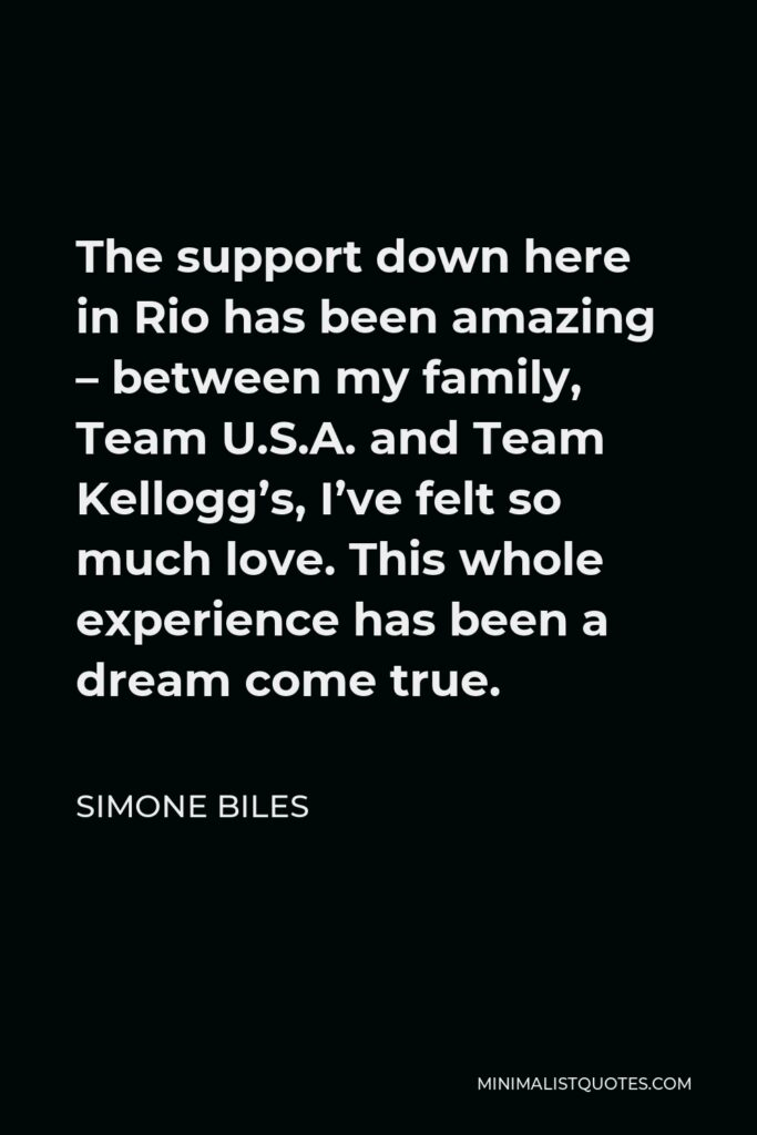 Simone Biles Quote - The support down here in Rio has been amazing – between my family, Team U.S.A. and Team Kellogg's, I've felt so much love. This whole experience has been a dream come true.
