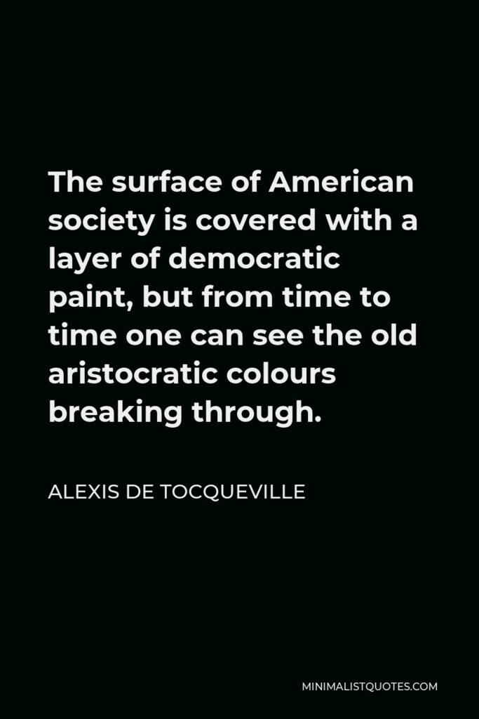 Alexis de Tocqueville Quote - The surface of American society is covered with a layer of democratic paint, but from time to time one can see the old aristocratic colours breaking through.
