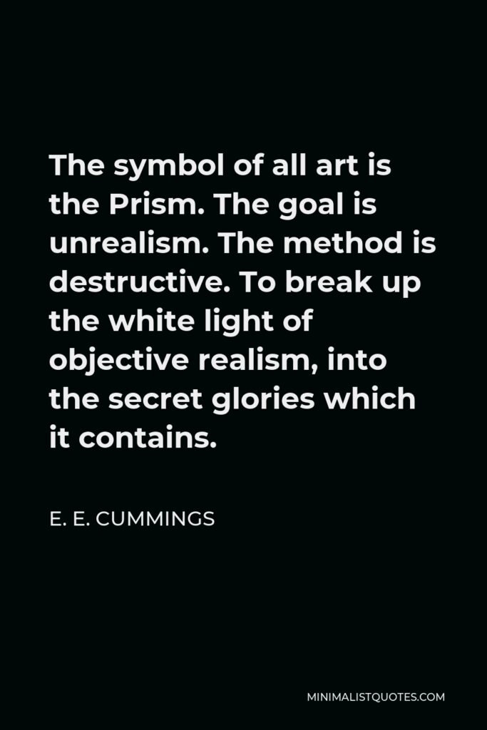 E. E. Cummings Quote - The symbol of all art is the Prism. The goal is unrealism. The method is destructive. To break up the white light of objective realism, into the secret glories which it contains.