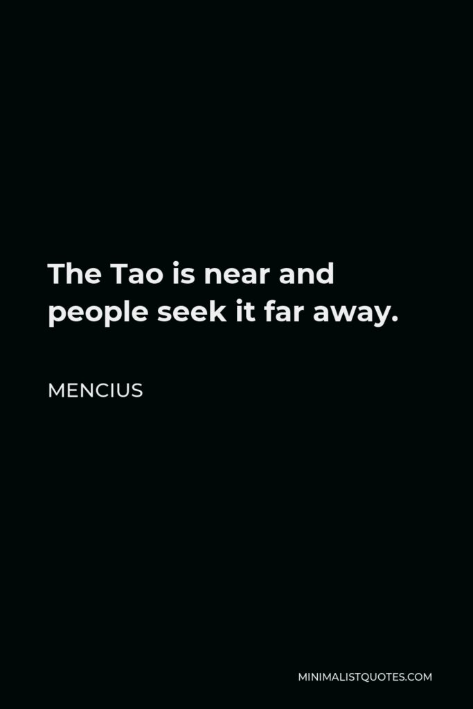 Mencius Quote - The Tao is near and people seek it far away.
