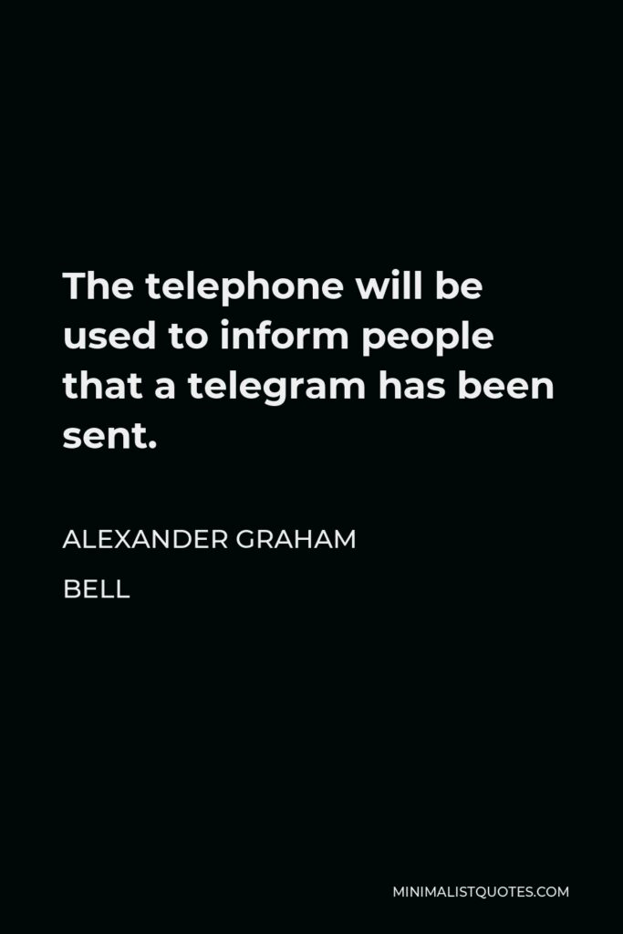 Alexander Graham Bell Quote - The telephone will be used to inform people that a telegram has been sent.