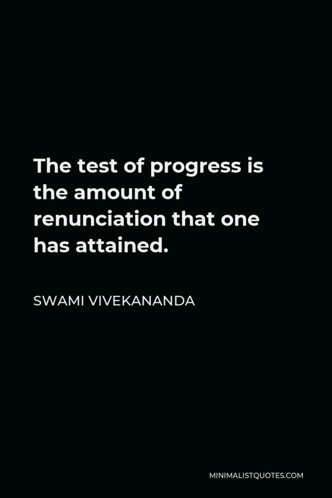 Swami Vivekananda Quote - The test of progress is the amount of renunciation that one has attained.