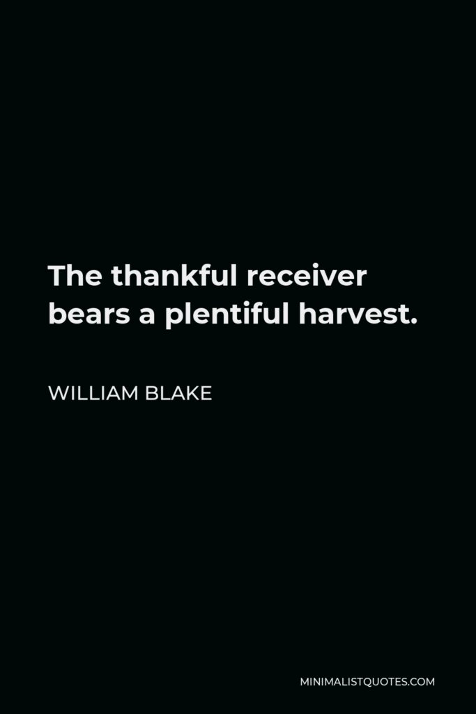 William Blake Quote - The thankful receiver bears a plentiful harvest.
