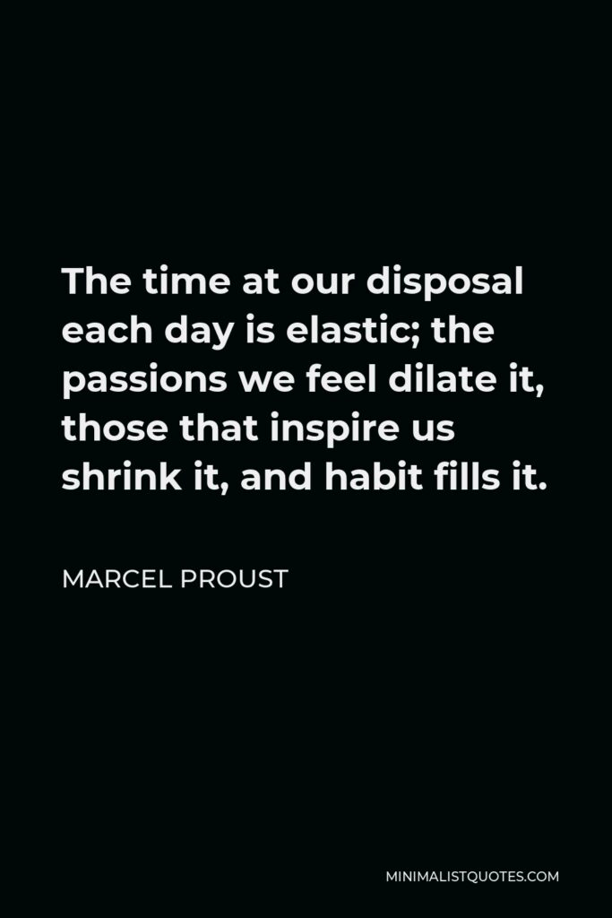 Marcel Proust Quote - The time at our disposal each day is elastic; the passions we feel dilate it, those that inspire us shrink it, and habit fills it.