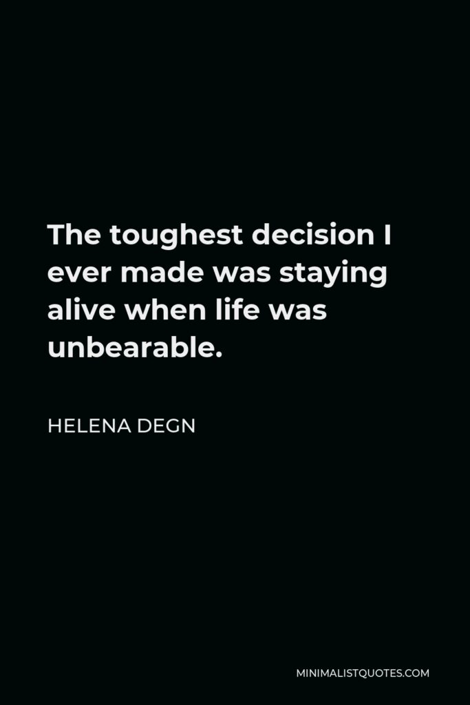 Helena Degn Quote - The toughest decision I ever made was staying alive when life was unbearable.