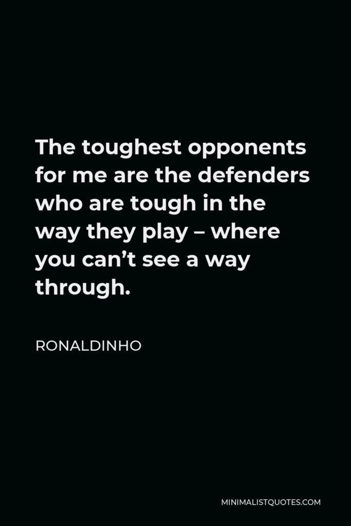 Ronaldinho Quote - The toughest opponents for me are the defenders who are tough in the way they play – where you can't see a way through.