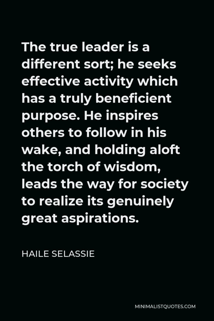 Haile Selassie Quote - The true leader is a different sort; he seeks effective activity which has a truly beneficient purpose. He inspires others to follow in his wake, and holding aloft the torch of wisdom, leads the way for society to realize its genuinely great aspirations.