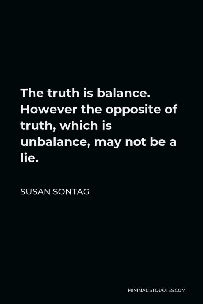 Susan Sontag Quote - The truth is balance. However the opposite of truth, which is unbalance, may not be a lie.