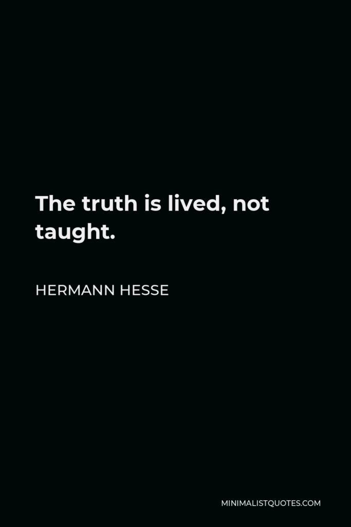 Hermann Hesse Quote - The truth is lived, not taught.