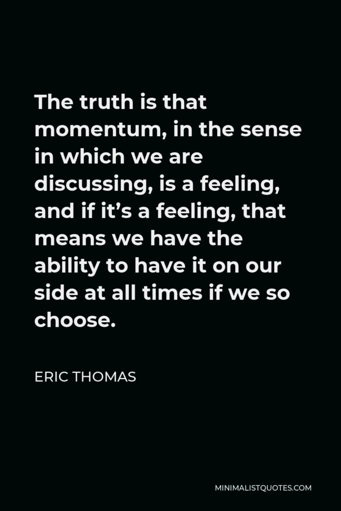 Eric Thomas Quote - The truth is that momentum, in the sense in which we are discussing, is a feeling, and if it's a feeling, that means we have the ability to have it on our side at all times if we so choose.