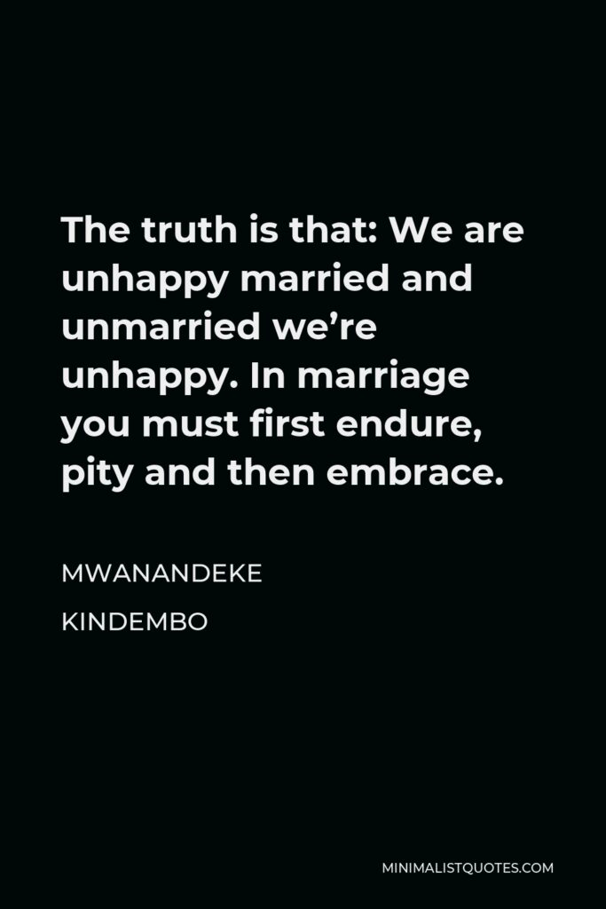 Mwanandeke Kindembo Quote - The truth is that: We are unhappy married and unmarried we're unhappy. In marriage you must first endure, pity and then embrace.