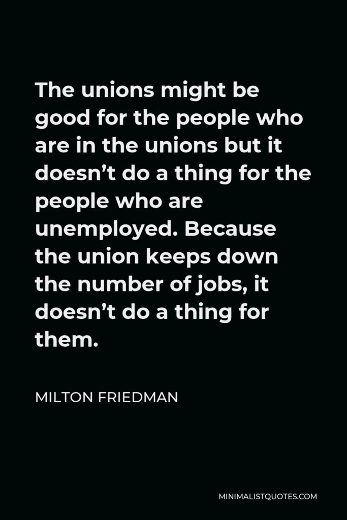 Milton Friedman Quote - The unions might be good for the people who are in the unions but it doesn't do a thing for the people who are unemployed. Because the union keeps down the number of jobs, it doesn't do a thing for them.
