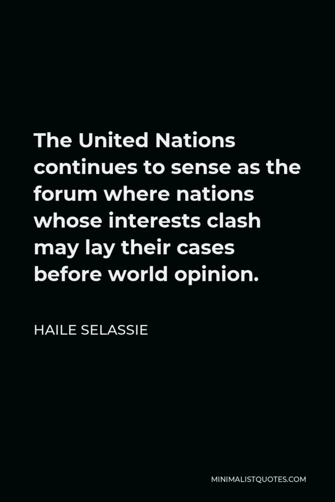 Haile Selassie Quote - The United Nations continues to sense as the forum where nations whose interests clash may lay their cases before world opinion.