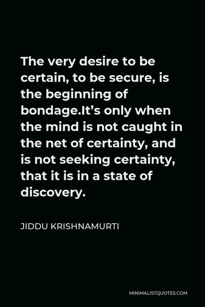 Jiddu Krishnamurti Quote - The very desire to be certain, to be secure, is the beginning of bondage.It's only when the mind is not caught in the net of certainty, and is not seeking certainty, that it is in a state of discovery.