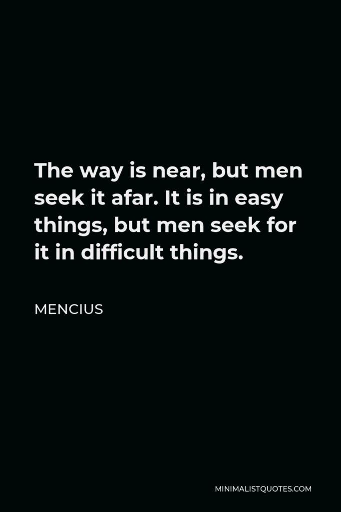 Mencius Quote - The way is near, but men seek it afar. It is in easy things, but men seek for it in difficult things.