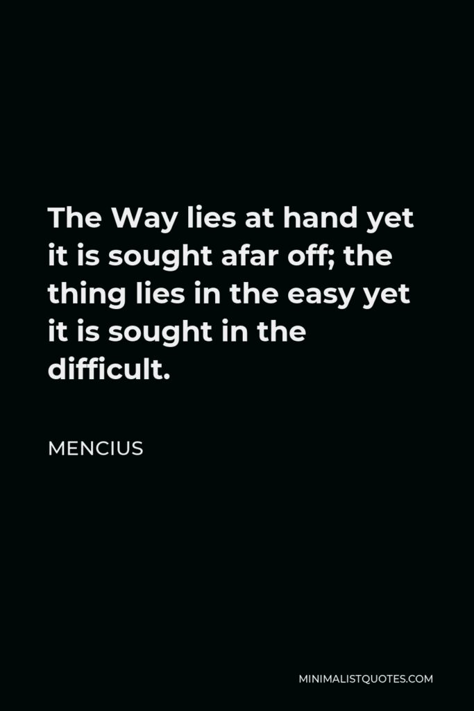 Mencius Quote - The Way lies at hand yet it is sought afar off; the thing lies in the easy yet it is sought in the difficult.