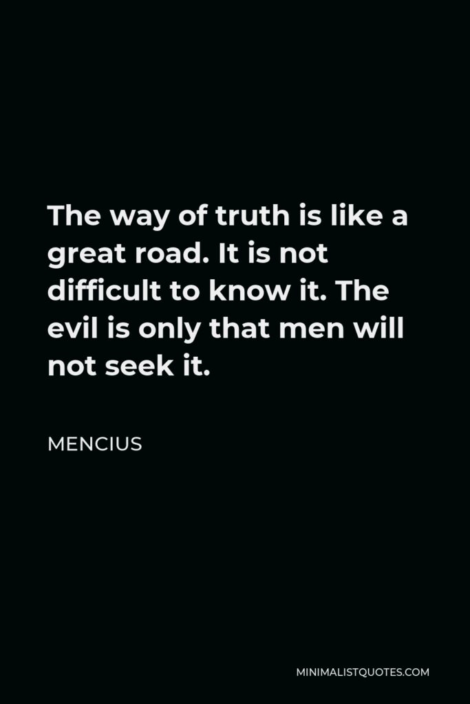Mencius Quote - The way of truth is like a great road. It is not difficult to know it. The evil is only that men will not seek it.