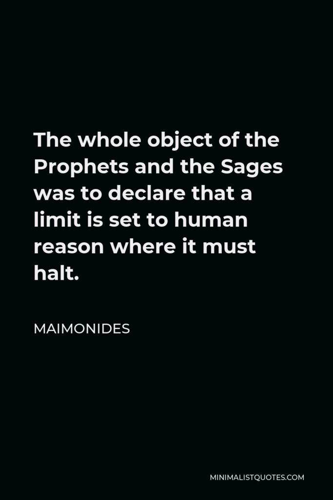 Maimonides Quote - The whole object of the Prophets and the Sages was to declare that a limit is set to human reason where it must halt.