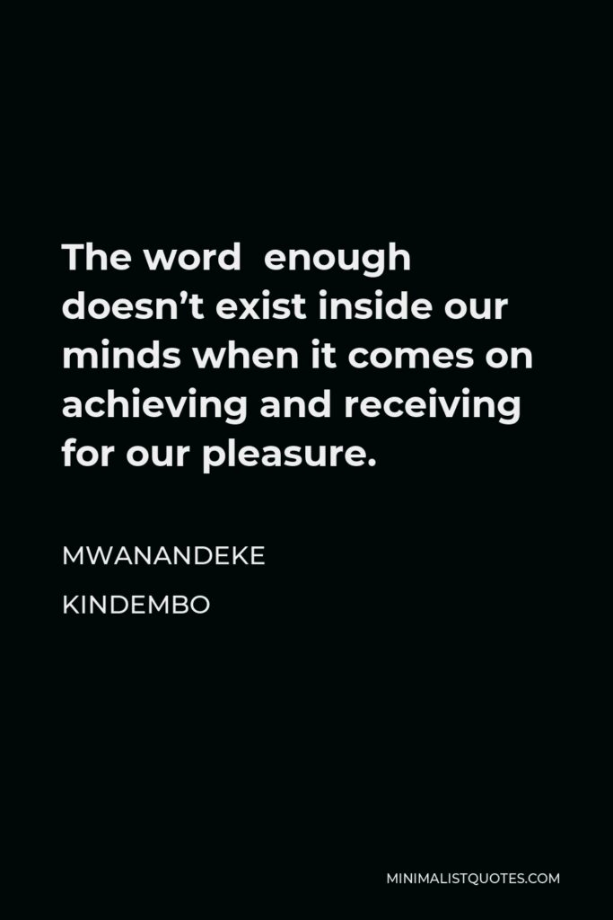 Mwanandeke Kindembo Quote - The word enough doesn't exist inside our minds when it comes on achieving and receiving for our pleasure.
