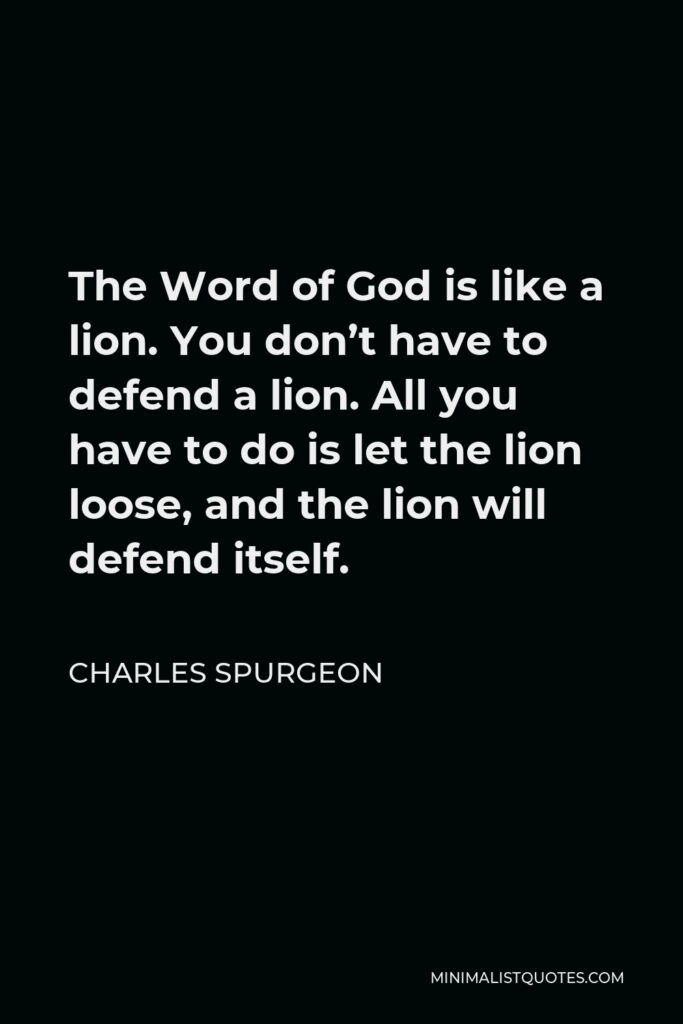 Charles Spurgeon Quote - The Word of God is like a lion. You don't have to defend a lion. All you have to do is let the lion loose, and the lion will defend itself.