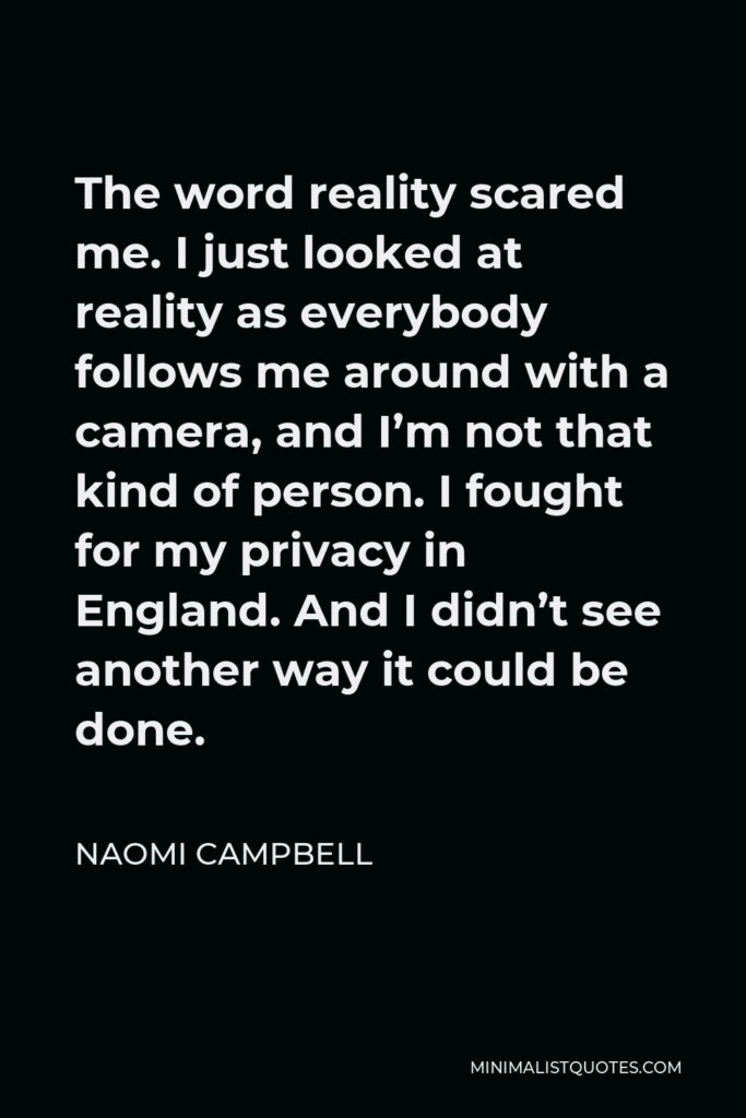 Naomi Campbell Quote - The word reality scared me. I just looked at reality as everybody follows me around with a camera, and I'm not that kind of person. I fought for my privacy in England. And I didn't see another way it could be done.