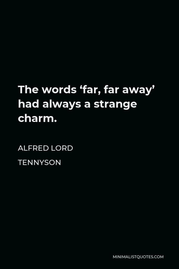 Alfred Lord Tennyson Quote - The words 'far, far away' had always a strange charm.