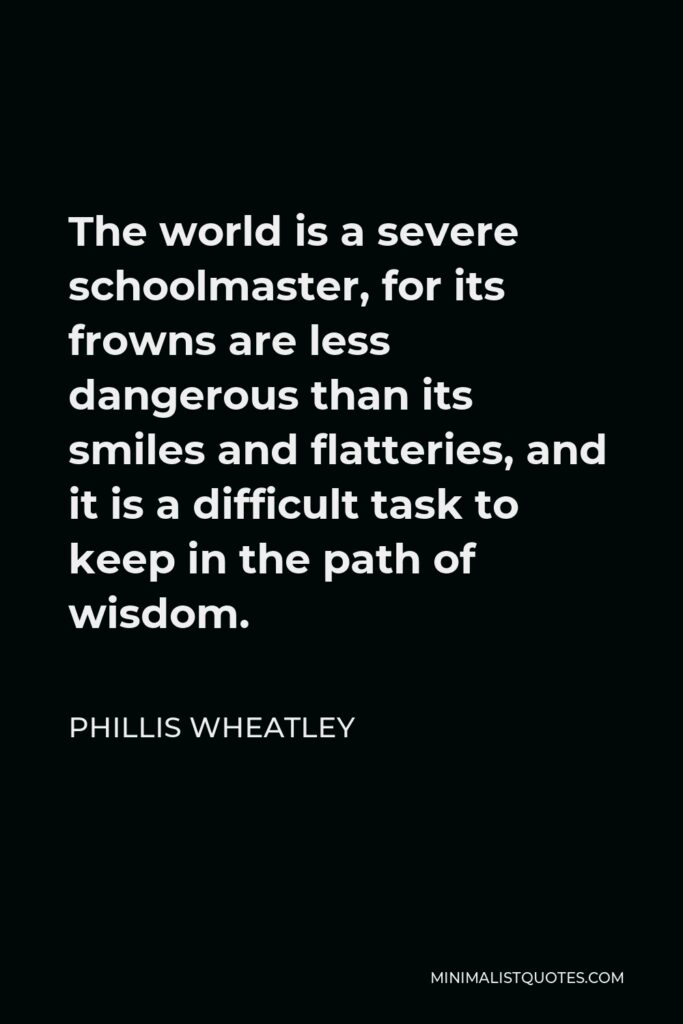 Phillis Wheatley Quote - The world is a severe schoolmaster, for its frowns are less dangerous than its smiles and flatteries, and it is a difficult task to keep in the path of wisdom.