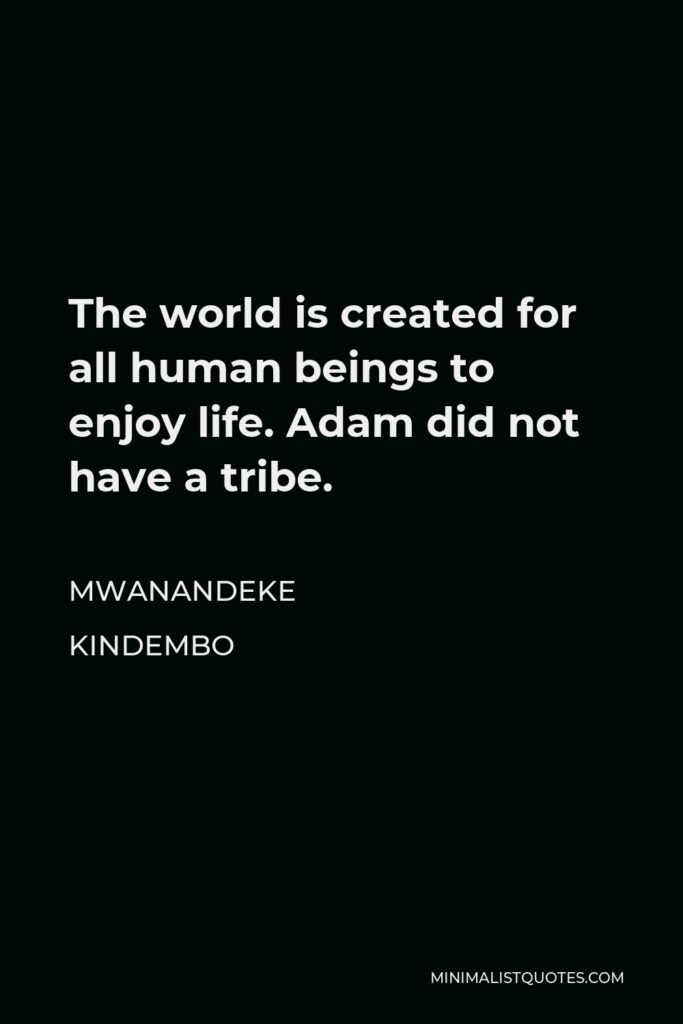 Mwanandeke Kindembo Quote - The world is created for all human beings to enjoy life. Adam did not have a tribe.