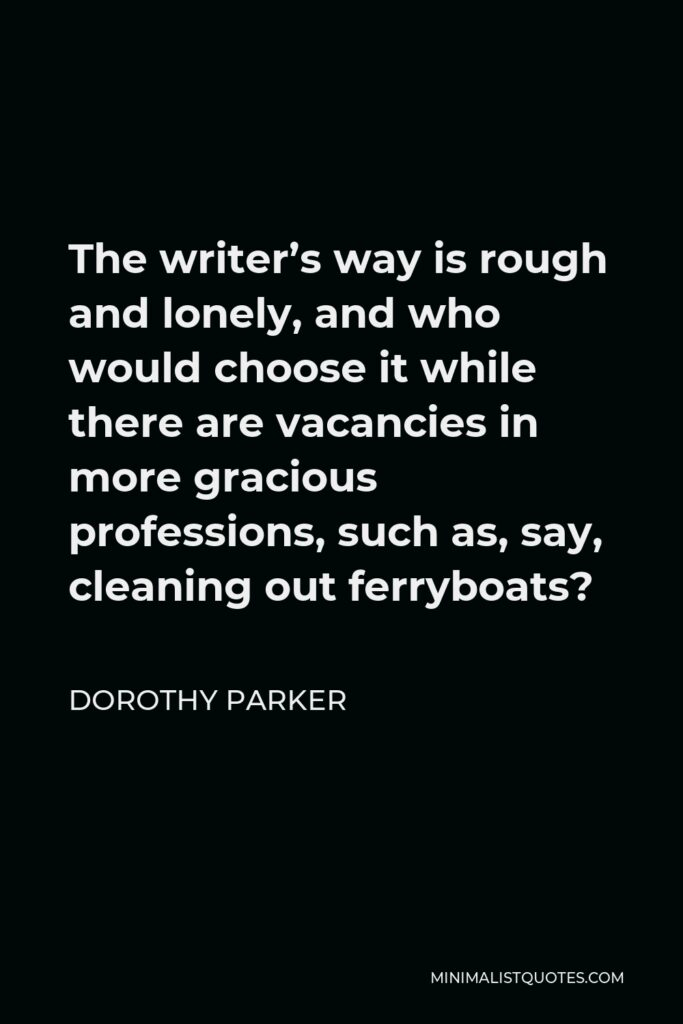 Dorothy Parker Quote - The writer's way is rough and lonely, and who would choose it while there are vacancies in more gracious professions, such as, say, cleaning out ferryboats?