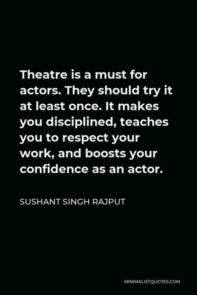 Sushant Singh Rajput Quote - Theatre is a must for actors. They should try it at least once. It makes you disciplined, teaches you to respect your work, and boosts your confidence as an actor.