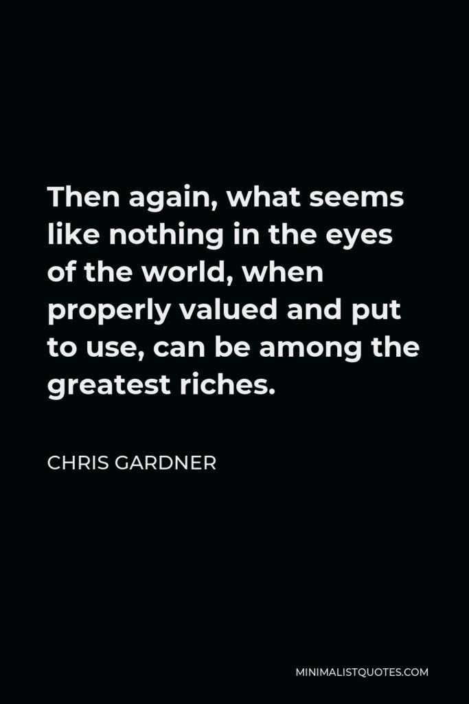 Chris Gardner Quote - Then again, what seems like nothing in the eyes of the world, when properly valued and put to use, can be among the greatest riches.