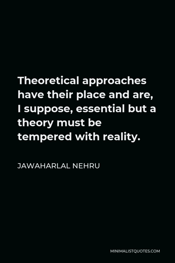 Jawaharlal Nehru Quote - Theoretical approaches have their place and are, I suppose, essential but a theory must be tempered with reality.
