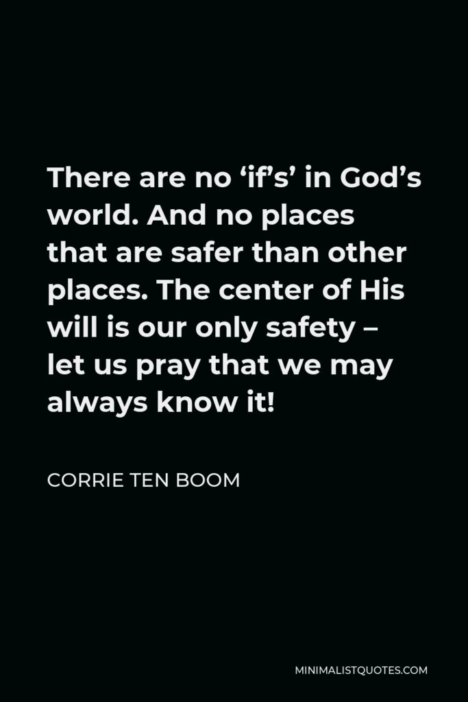 Corrie ten Boom Quote - There are no 'if's' in God's world. And no places that are safer than other places. The center of His will is our only safety – let us pray that we may always know it!