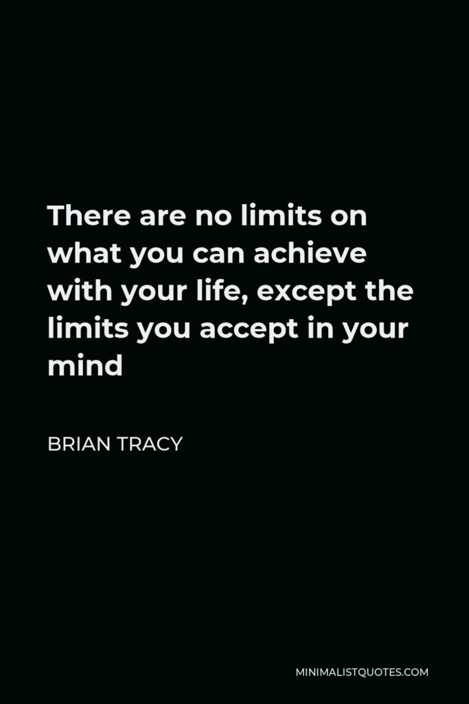 Brian Tracy Quote - There are no limits on what you can achieve with your life, except the limits you accept in your mind