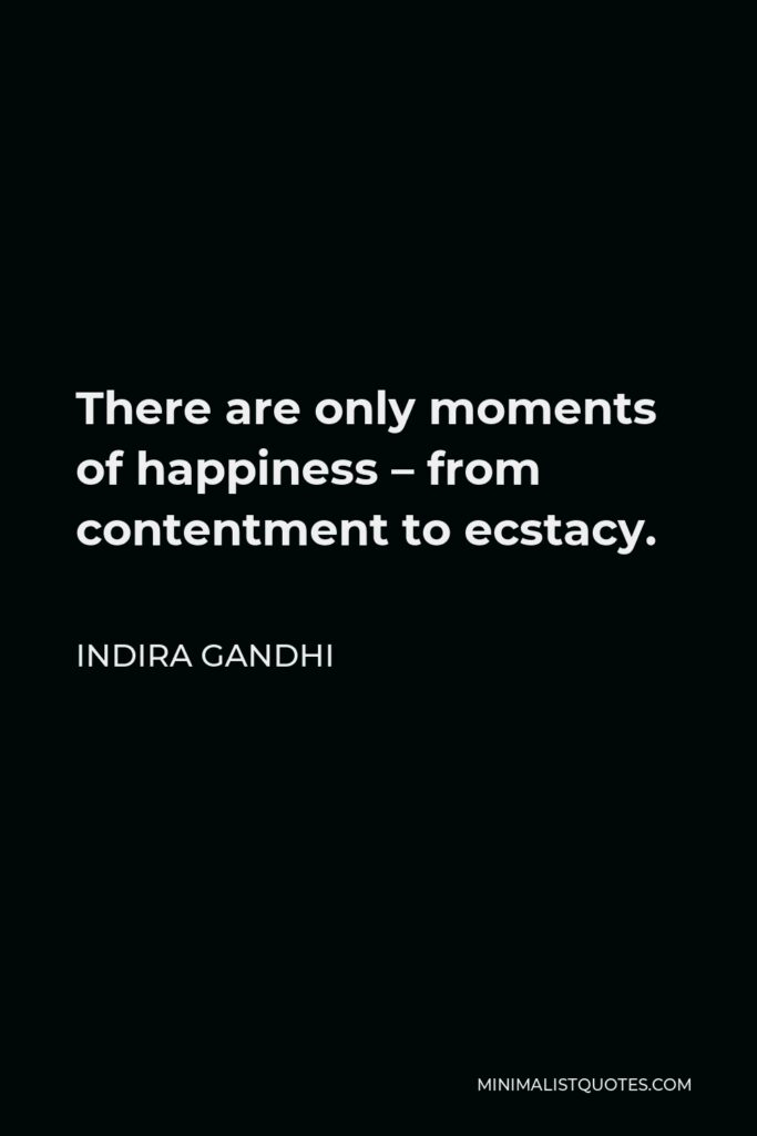 Indira Gandhi Quote - There are only moments of happiness – from contentment to ecstacy.