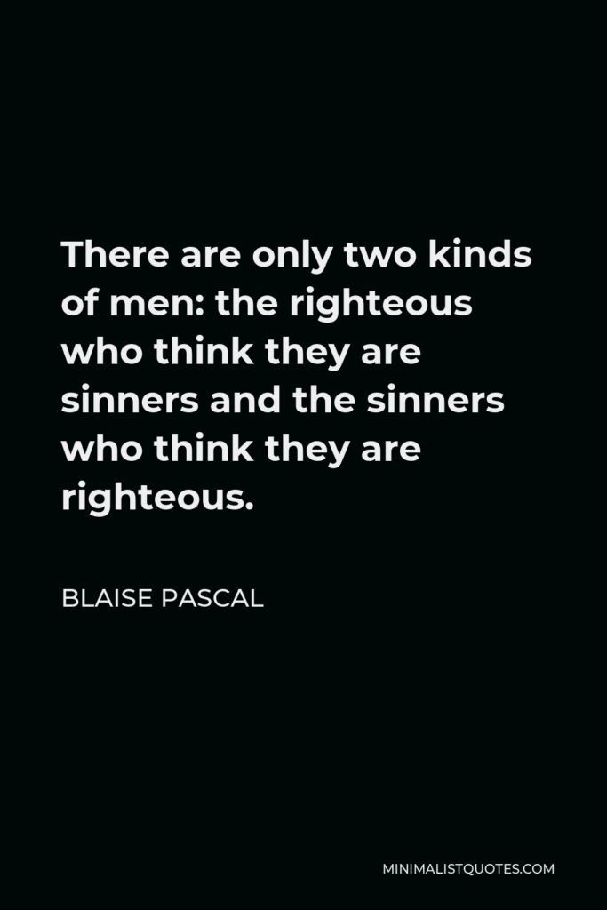 Blaise Pascal Quote - There are only two kinds of men: the righteous who think they are sinners and the sinners who think they are righteous.