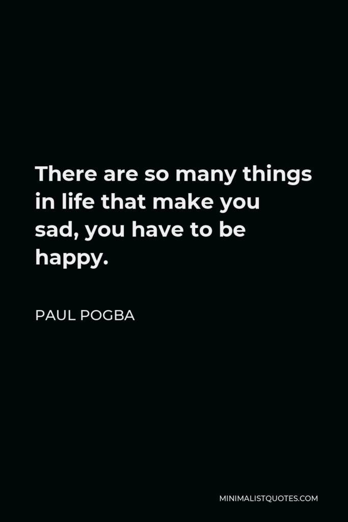 Paul Pogba Quote - There are so many things in life that make you sad, you have to be happy.